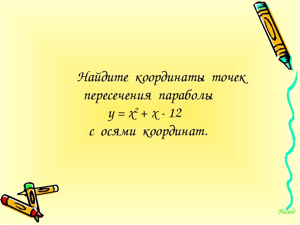Найдите координаты точек пересечения параболы у = х2 + х - 12 с осями коорд...