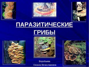 ГРИБЫ ПАРАЗИТИЧЕСКИЕ Воробьева Оксана Вячеславовна