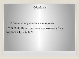 Обработка 2 балла присуждается в вопросах 2, 5, 7, 8, 10 за ответ «а» и за о