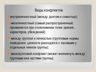 Виды конфликтов внутриличностный (между долгом и совестью); -межличностный (