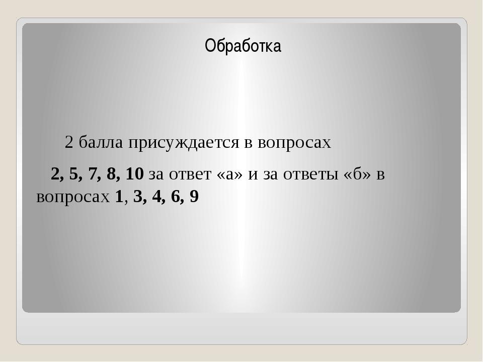 Обработка 2 балла присуждается в вопросах 2, 5, 7, 8, 10 за ответ «а» и за о...