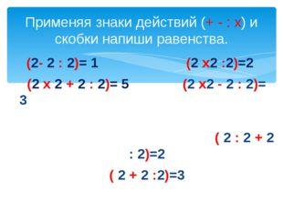 (2- 2 : 2)= 1 (2 х2 :2)=2 (2 х 2 + 2 : 2)= 5 (2 х2 - 2 : 2)= 3 ( 2 : 2 + 2 :