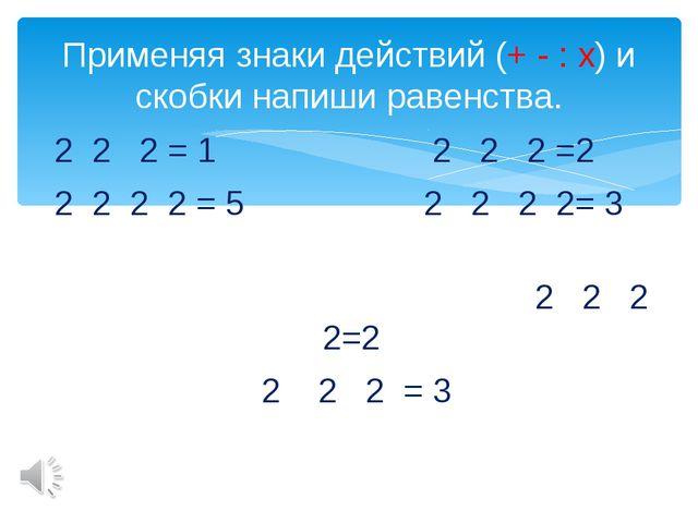 2 2 2 = 1 2 2 2 =2 2 2 2 2 = 5 2 2 2 2= 3 2 2 2 2=2 2 2 2 = 3 Применяя знаки...