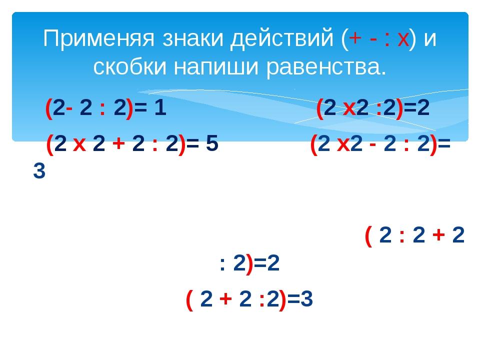 (2- 2 : 2)= 1 (2 х2 :2)=2 (2 х 2 + 2 : 2)= 5 (2 х2 - 2 : 2)= 3 ( 2 : 2 + 2 :...