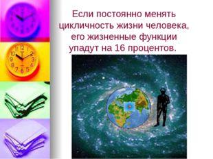 Если постоянно менять цикличность жизни человека, его жизненные функции упаду
