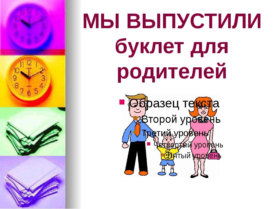 МЫ ВЫПУСТИЛИ буклет для родителей