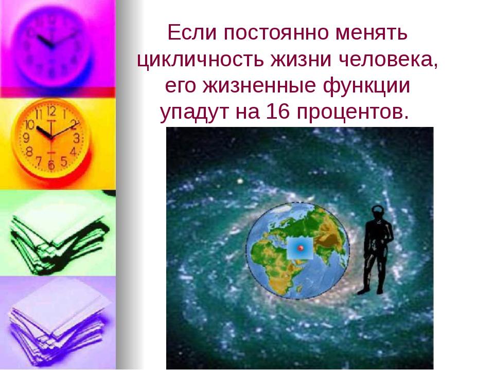 Если постоянно менять цикличность жизни человека, его жизненные функции упаду...