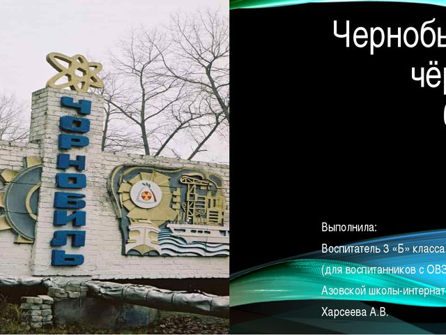 Чернобыль - чёрная боль Выполнила: Воспитатель 3 «Б» класса (для воспитаннико...