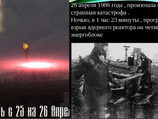 26 апреля 1986 года , произошла самая страшная катастрофа . Ночью, в 1 час 2...