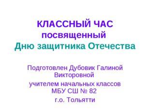 КЛАССНЫЙ ЧАС посвященный Дню защитника Отечества Подготовлен Дубовик Галиной