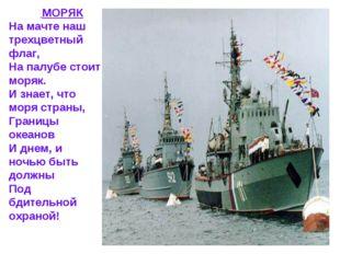 МОРЯК На мачте наш трехцветный флаг, На палубе стоит моряк. И знает, что мор