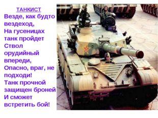 ТАНКИСТ Везде, как будто вездеход, На гусеницах танк пройдет Ствол орудийный