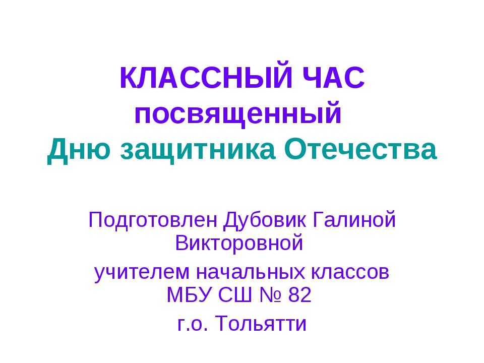 КЛАССНЫЙ ЧАС посвященный Дню защитника Отечества Подготовлен Дубовик Галиной...