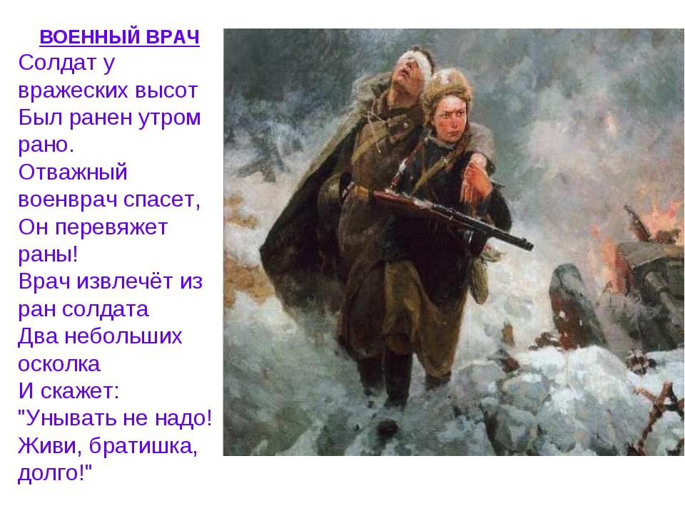 ВОЕННЫЙ ВРАЧ Солдат у вражеских высот Был ранен утром рано. Отважный военвра...