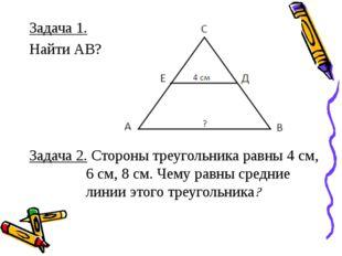 Задача 1. Найти АВ? Задача 2. Стороны треугольника равны 4 см, 6 см, 8 см. Че