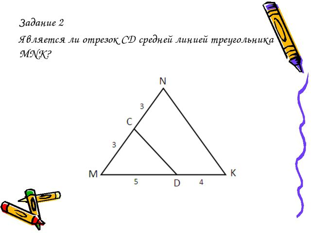 Задание 2 Является ли отрезок СД средней линией треугольника MNK?