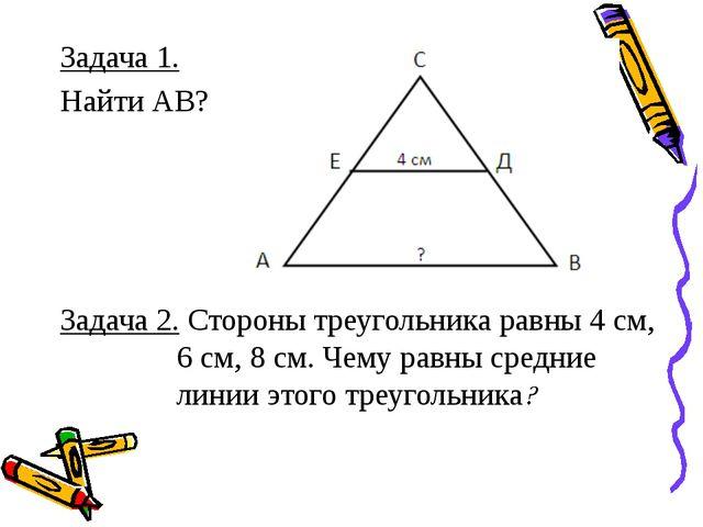 Задача 1. Найти АВ? Задача 2. Стороны треугольника равны 4 см, 6 см, 8 см. Че...