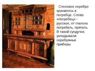 Столовое серебро хранилось в погребце. Слово «погребец» - русское, от глагол