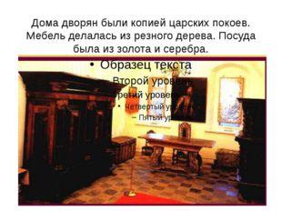Дома дворян были копией царских покоев. Мебель делалась из резного дерева. По