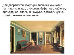 Для дворянской квартиры типичны комнаты: гостиная или зал, столовая, буфетна