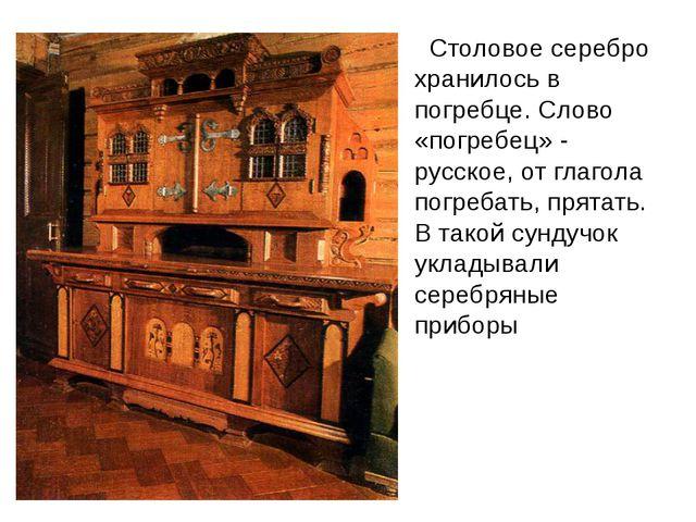 Столовое серебро хранилось в погребце. Слово «погребец» - русское, от глагол...