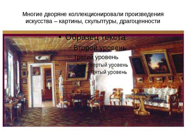 Многие дворяне коллекционировали произведения искусства – картины, скульптуры...