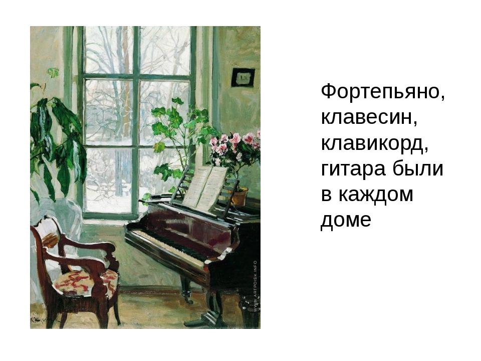 Фортепьяно, клавесин, клавикорд, гитара были в каждом доме