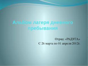 Альбом лагеря дневного пребывания Отряд: «РАДУГА» С 26 марта по 01 апреля 201