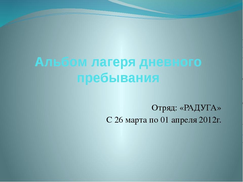Альбом лагеря дневного пребывания Отряд: «РАДУГА» С 26 марта по 01 апреля 201...