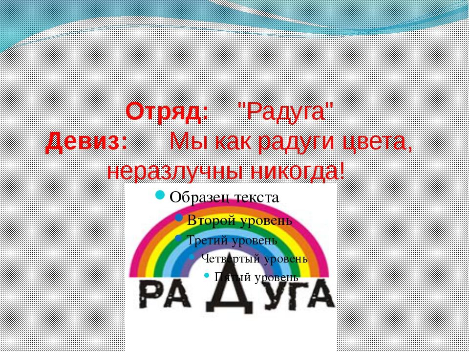 """Отряд: """"Радуга"""" Девиз: Мы как радуги цвета, неразлучны никогда!"""