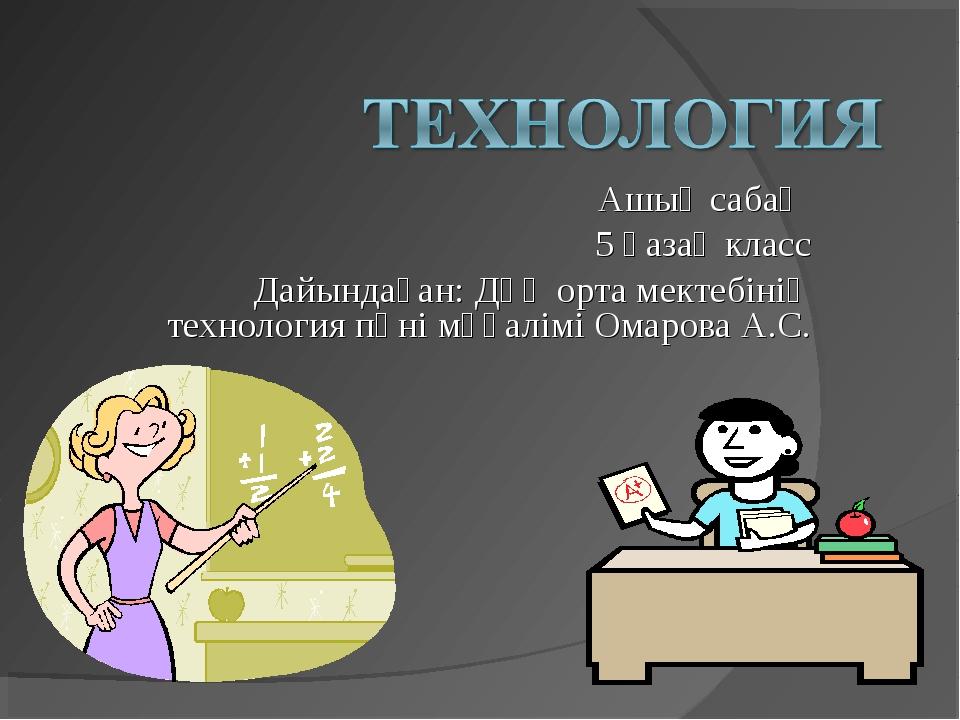 Ашық сабақ 5 қазақ класс Дайындаған: Дөң орта мектебінің технология пәні мұға...