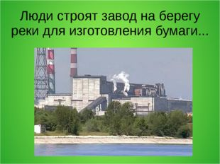 Люди строят завод на берегу реки для изготовления бумаги...