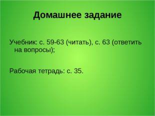 Домашнее задание Учебник: с. 59-63 (читать), с. 63 (ответить на вопросы); Раб