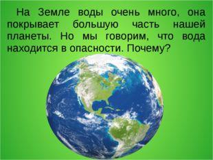 На Земле воды очень много, она покрывает большую часть нашей планеты. Но мы