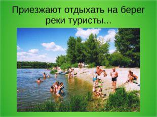 Приезжают отдыхать на берег реки туристы...