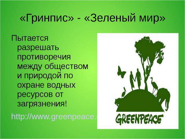 «Гринпис» - «Зеленый мир» Пытается разрешать противоречия между обществом и п...