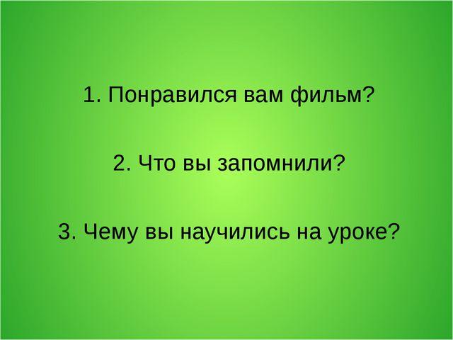 1. Понравился вам фильм? 2. Что вы запомнили? 3. Чему вы научились на уроке?