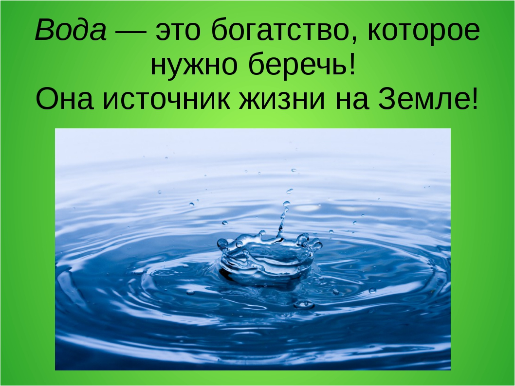 Вода — это богатство, которое нужно беречь! Она источник жизни на Земле!
