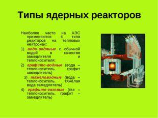 Типы ядерных реакторов Наиболее часто на АЭС применяются 4 типа реакторов на