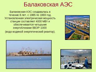Балаковская АЭС Балаковская АЭС создавалась в течение 8 лет, с 1985 по 1993 г