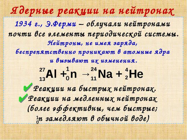 Ядерные реакции на нейтронах 1934 г., Э.Ферми – облучали нейтронами почти все...