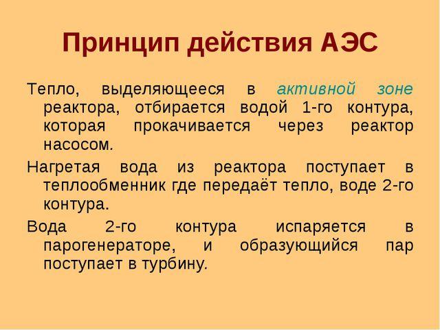 Принцип действия АЭС Тепло, выделяющееся в активной зоне реактора, отбирается...