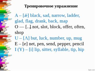 A – [ǽ] black, sad, narrow, ladder, glad, flag, drank, back, map O — [ɔ] not,