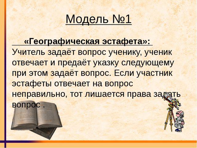 Модель №1 «Географическая эстафета»: Учитель задаёт вопрос ученику, ученик о...