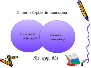 2- топқа берілетін тапсырма Есімшенің жіктелуі Есімшенің тәуелденуі Ал, көр,