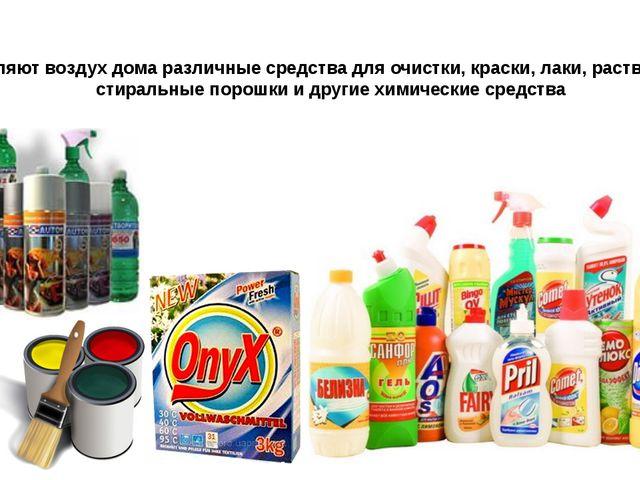 Отравляют воздух дома различные средства для очистки, краски, лаки, растворит...