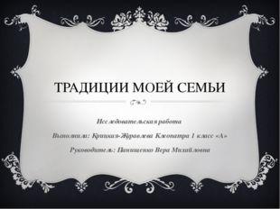 ТРАДИЦИИ МОЕЙ СЕМЬИ Исследовательская работа Выполнила: Крицкая-Журавлева Кле