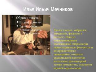 Илья Ильич Мечников Биолог (зоолог, эмбриолог, иммунолог, физиолог и патолог)