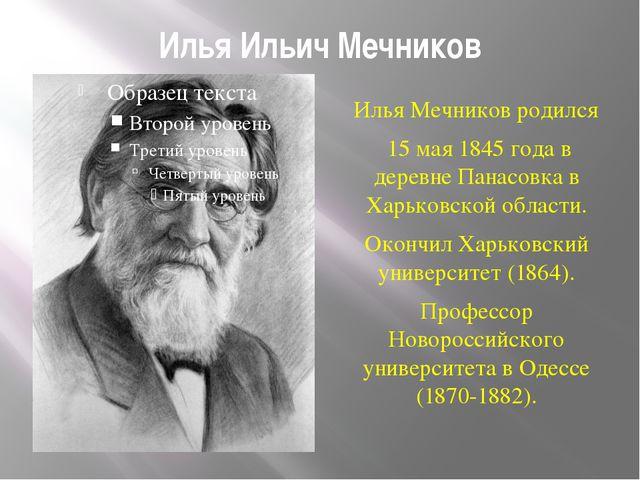 Илья Ильич Мечников Илья Мечников родился 15 мая 1845 года в деревне Панасовк...