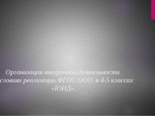 Организация внеурочной деятельности в условиях реализации ФГОС ООО в 4-5 кла